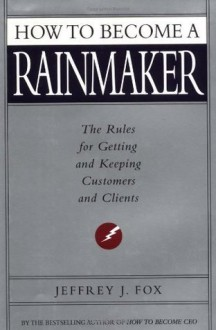 How to Become a Rainmaker - Jeffrey J. Fox