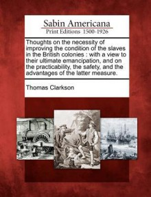 Thoughts on the Necessity of Improving the Condition of the Slaves in the British Colonies: With a View to Their Ultimate Emancipation, and on the Practicability, the Safety, and the Advantages of the Latter Measure. - Thomas Clarkson