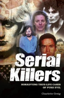 Serial Killers: Horrifying True-Life Cases of Pure Evil - Charlotte Greig