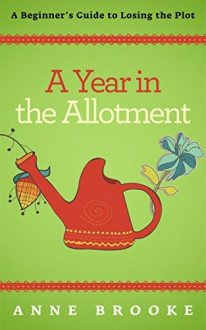 A Year in the Allotment: A Beginner's Guide to Losing the Plot - Anne Brooke