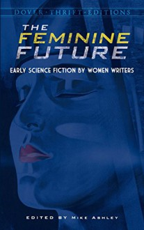 The Feminine Future: Early Science Fiction by Women Writers (Dover Thrift Editions) - Mike Ashley