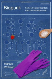 Biopunk: Kitchen-Counter Scientists Hack the Software of Life - Marcus Wohlsen
