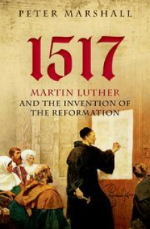 1517: Martin Luther and the Invention of the Reformation - Peter Marshall