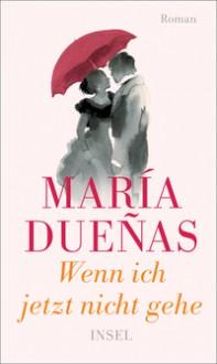 Wenn ich jetzt nicht gehe: Roman - María Dueñas,Petra Zickmann