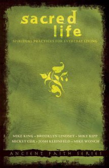 Sacred Life: Spiritual Practices for Everyday Living - Mike King, Mike Kipp, Brooklyn Lindsey, Mike Wonch, Josh Kleinfeld