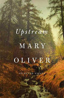 Upstream: Selected Essays - Mary Oliver