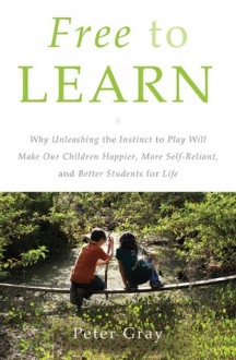 Free to Learn: Why Unleashing the Instinct to Play Will Make Our Children Happier, More Self-Reliant, and Better Students for Life - Peter O. Gray