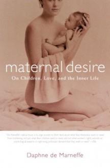 Maternal Desire: On Children, Love, and the Inner Life - Daphne de Marneffe