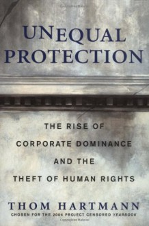"""Unequal Protection: How Corporations Became """"""""People"""""""" -- And How You Can Fight Back - Thom Hartmann"""
