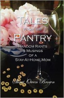 Tales from the Pantry: Random Rants and Musings of a Stay-at-Home Mom - Shari Owen Brown