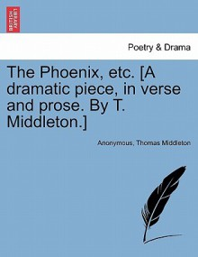 The Phoenix, Etc. [A Dramatic Piece, in Verse and Prose. by T. Middleton.] - Anonymous, Thomas Middleton