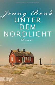 Unter dem Nordlicht: Roman - Jenny Bond, Andrea O'Brien, Ursula Wulfekamp