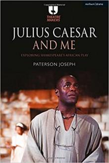 Julius Caesar and Me: Exploring Shakespeare's African Play (Theatre Makers) - Joseph Paterson