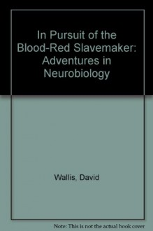 In Pursuit of the Blood-Red Slavemaker: Adventures in Neurobiology - David Wallis