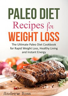 Paleo Diet Recipes for Weight Loss: The Ultimate Paleo Diet Cookbook for Rapid Weight Loss, Healthy Living and Instant Energy (Paleo Diet Guide) - Andrew Ross