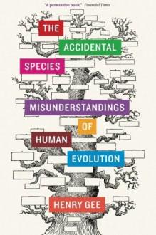 The Accidental Species: Misunderstandings of Human Evolution - Henry Gee