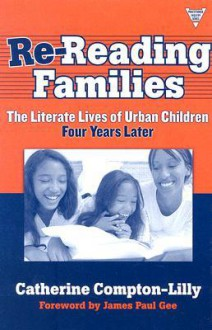 Re-Reading Families: The Literate Lives of Urban Children, Four Years Later - Catherine Compton-Lilly, James Paul Gee