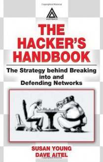 The Hacker's Handbook: The Strategy Behind Breaking Into and Defending Networks - Susan Young, Dave Aitel
