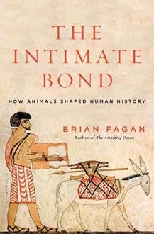 The Intimate Bond: How Animals Shaped Human History - Brian M. Fagan