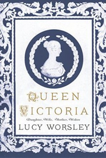 Queen Victoria: Daughter, Wife, Mother and Widow - Lucy Worsley