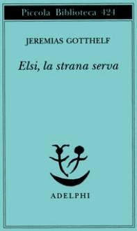 Elsi, la strana serva - Jeremias Gotthelf, Elisabetta Dell'Anna Ciancia