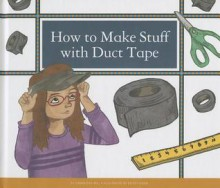 How to Make Stuff with Duct Tape - Samantha Bell, Kelsey Oseid