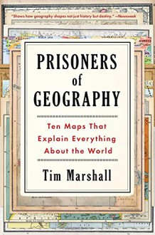 Prisoners of Geography: Ten Maps That Explain Everything About the World - Tim Marshall