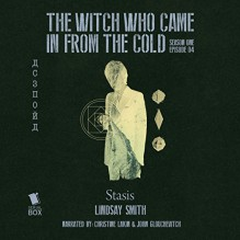 Stasis: The Witch Who Came in from the Cold, Episode 4 - Lindsay Smith, Christine Lakin, John Glouchevitch, Serial Box Publishing