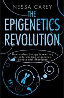 Epigenetics Revolution: How Modern Biology Is Rewriting Our Understanding of Genetics, Disease and Inheritance - Nessa Carey