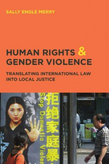 Human Rights and Gender Violence: Translating International Law into Local Justice (Chicago Series in Law and Society) - Sally Engle Merry