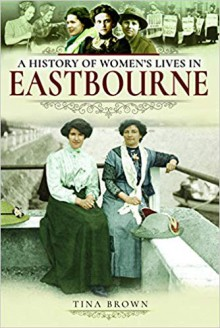 A History of Women's Lives in Eastbourne - Tina Brown