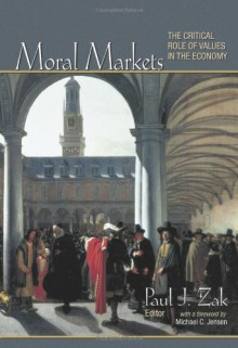 Moral Markets: The Critical Role of Values in the Economy - Paul J. Zak