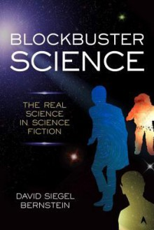 Blockbuster Science: The Real Science in Science Fiction - David Siegel Bernstein