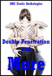 Double Penetration and More: Five Explicit Double Penetration Erotica Stories: Five Explicit Double Penetration Erotica Stories - Andrea Tuppens, D.P. Backhaus, Amy Dupont, Alice Drake, Kitty Lee