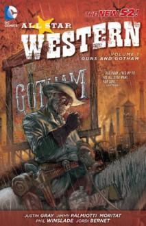 All Star Western, Vol. 1: Guns and Gotham - Moritat, Jordi Bernet, Justin Gray, Phil Winslade, Jimmy Palmiotti
