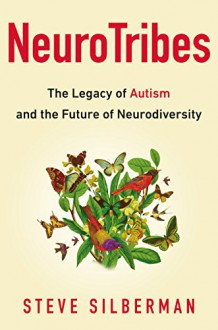 NeuroTribes: The Legacy of Autism and the Future of Neurodiversity - Steve Silberman