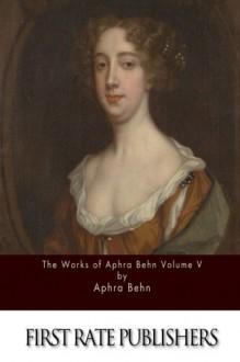 The Works of Aphra Behn Volume V - Aphra Behn