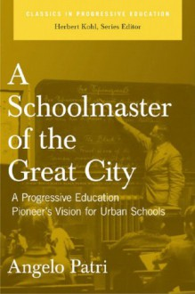 A Schoolmaster of the Great City: A Progressive Educator's Pioneering Vision for Urban Schools - Angelo Patri