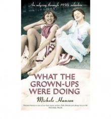 What the Grown-ups Were Doing: Battenburg, bottoms and bridge ? an odyssey through 1950s suburbia - Michele Hanson