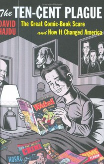 The Ten-Cent Plague: The Great Comic-Book Scare and How it Changed America - David Hajdu