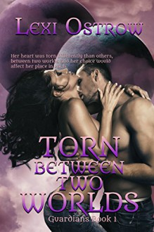 Torn Between Two Worlds (Guardians Series Book 1) - Lexi Ostrow