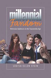 Millenial Fandom: Television Audiences in the Transmedia Age - Louisa Ellen Stein