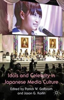 Idols and Celebrity in Japanese Media Culture - Patrick Galbraith,Jason Karlin