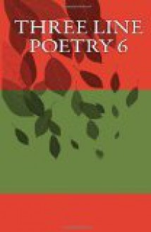 Three Line Poetry, Issue #6 - Emma Ambos, Debbi Antebi, Brian Barnett, Wendy Blankenship, Randy Boone, Lauren Clarke, Chanel Earl, Joel Ferdon, Alix Greenwood, Ash Krafton