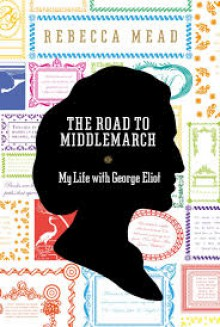 The Road to Middlemarch: My Life with George Eliot - Rebecca Mead