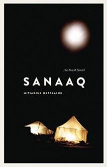 Sanaaq: An Inuit Novel (Contemporary Studies on the North) - Mitiarjuk Nappaaluk,Bernard Saladin d'Anglure,Peter Frost