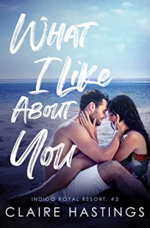 What I Like About You (Indigo Royal Resort #3) - Claire Hastings