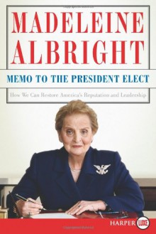 Memo to the President Elect LP: How We Can Restore America's Reputation and Leadership - Madeleine Albright