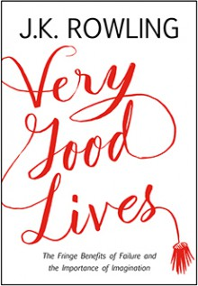 Very Good Lives: The Fringe Benefits of Failure and the Importance of Imagination - J.K. Rowling,Joel Holland