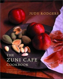 The Zuni Cafe Cookbook: A Compendium of Recipes and Cooking Lessons from San Francisco's Beloved Restaurant - Judy Rodgers